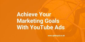 Achieve Your Marketing Goals With YouTube Ads